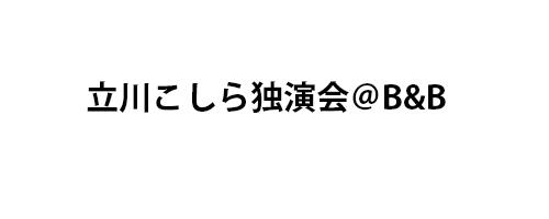立川こしら独演会@B&B
