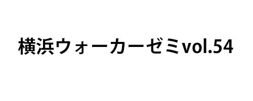 横浜ウォーカーゼミvol.54